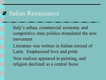 Italian Renaissance Italy's urban, commercial economy and competitive state politics stimulated the new movement Literature was written in Italian instead.