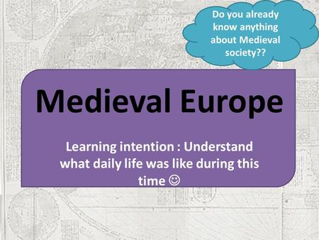 Medieval Europe Learning intention : Understand what daily life was like during this time Do you already know anything about Medieval society??