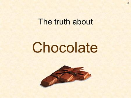 The truth about Chocolate ﻙ. Chocolate is extracted from the beans of the cocoa plant Beans are a vegetable.