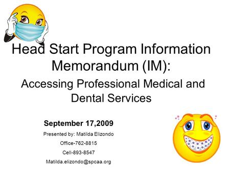 Head Start Program Information Memorandum (IM): Accessing Professional Medical and Dental Services September 17,2009 Presented by: Matilda Elizondo Office-762-8815.