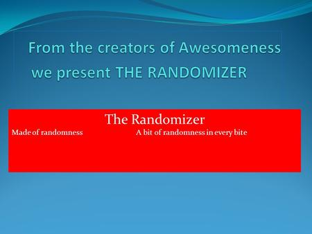The Randomizer Made of randomness A bit of randomness in every bite.