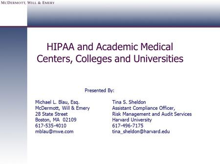 HIPAA and Academic Medical Centers, Colleges and Universities Presented By: Michael L. Blau, Esq.Tina S. Sheldon McDermott, Will & EmeryAssistant Compliance.