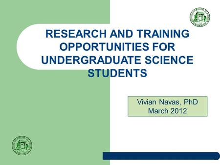 RESEARCH AND TRAINING OPPORTUNITIES FOR UNDERGRADUATE SCIENCE STUDENTS Vivian Navas, PhD March 2012.