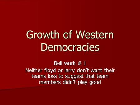 Growth of Western Democracies Bell work # 1 Neither floyd or larry don't want their teams loss to suggest that team members didn't play good.