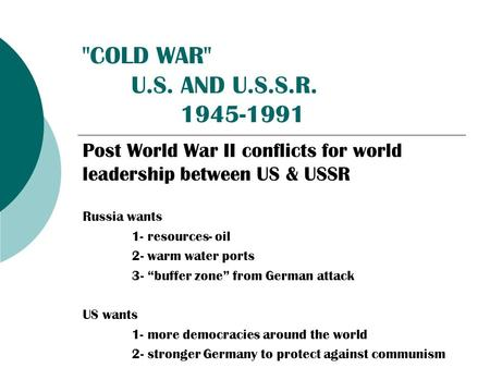COLD WAR U.S. AND U.S.S.R. 1945-1991 Post World War II conflicts for world leadership between US & USSR Russia wants 1- resources- oil 2- warm water.
