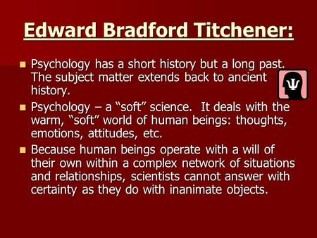 Edward Bradford Titchener: Psychology has a short history but a long past. The subject matter extends back to ancient history. Psychology has a short history.