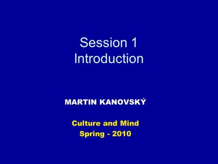 Session 1 Introduction MARTIN KANOVSKÝ Culture and Mind Spring - 2010.