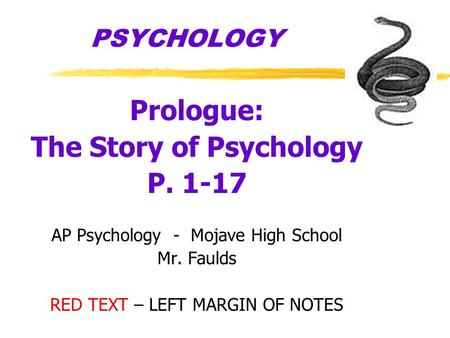 PSYCHOLOGY Prologue: The Story of Psychology P. 1-17 AP Psychology - Mojave High School Mr. Faulds RED TEXT – LEFT MARGIN OF NOTES.