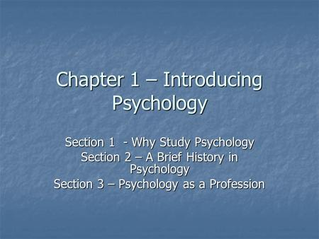 Chapter 1 – Introducing Psychology Section 1 - Why Study Psychology Section 2 – A Brief History in Psychology Section 3 – Psychology as a Profession.