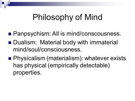 Philosophy of Mind Panpsychism: All is mind/conscousness. Dualism: Material body with immaterial mind/soul/consciousness. Physicalism (materialism): whatever.