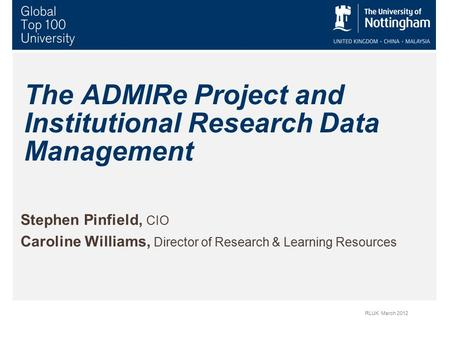The ADMIRe Project and Institutional Research Data Management Stephen Pinfield, CIO Caroline Williams, Director of Research & Learning Resources RLUK March.