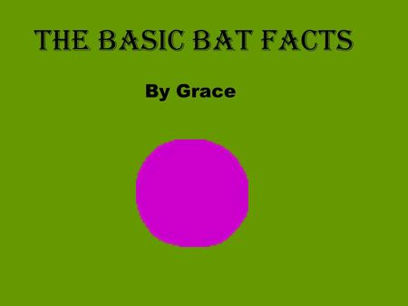 The basic Bat Facts By Grace. What is a Bat? Bats are mammals They give birth to live young They nurse their young They have fur They are warm blooded.