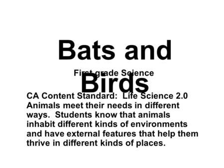First grade Science CA Content Standard: Life Science 2.0 Animals meet their needs in different ways. Students know that animals inhabit different kinds.