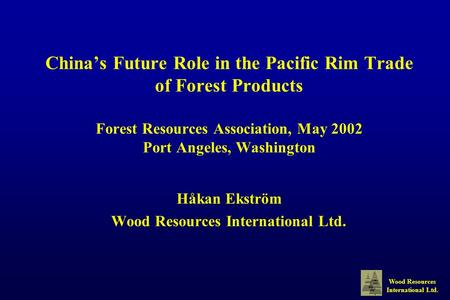 Wood Resources International Ltd. China's Future Role in the Pacific Rim Trade of Forest Products Forest Resources Association, May 2002 Port Angeles,