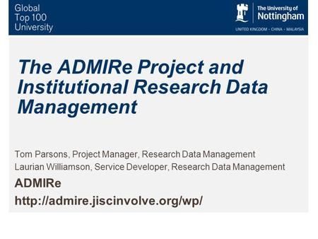The ADMIRe Project and Institutional Research Data Management Tom Parsons, Project Manager, Research Data Management Laurian Williamson, Service Developer,