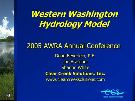 Western Washington Hydrology Model 2005 AWRA Annual Conference Doug Beyerlein, P.E. Joe Brascher Shanon White Clear Creek Solutions, Inc. www.clearcreeksolutions.com.