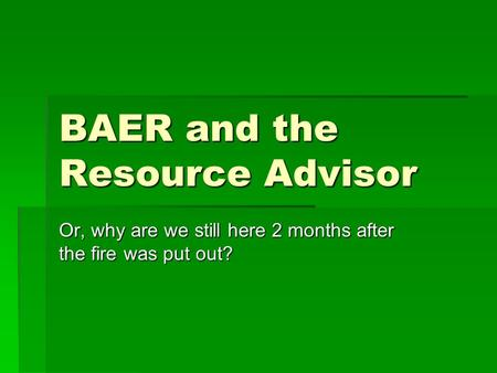 BAER and the Resource Advisor Or, why are we still here 2 months after the fire was put out?