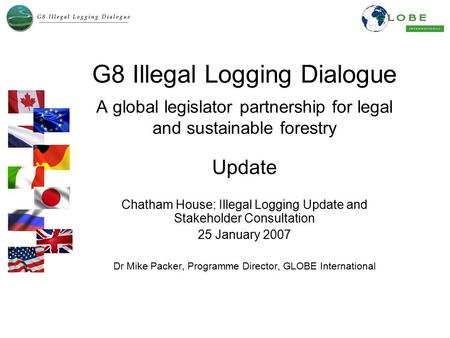 G8 Illegal Logging Dialogue A global legislator partnership for legal and sustainable forestry Update Chatham House: Illegal Logging Update and Stakeholder.