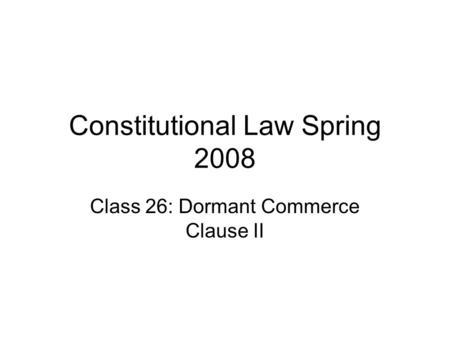 Constitutional Law Spring 2008 Class 26: Dormant Commerce Clause II.