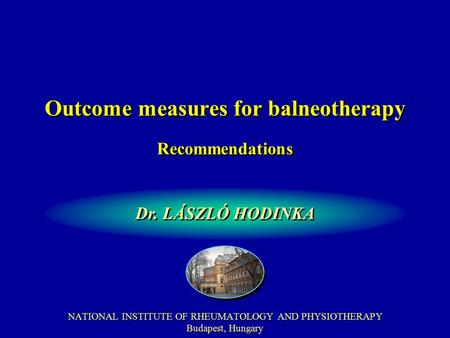 Outcome measures for balneotherapy NATIONAL INSTITUTE OF RHEUMATOLOGY AND PHYSIOTHERAPY Budapest, Hungary Dr. LÁSZLÓ HODINKA Recommendations.
