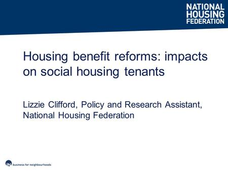 Housing benefit reforms: impacts on social housing tenants Lizzie Clifford, Policy and Research Assistant, National Housing Federation.