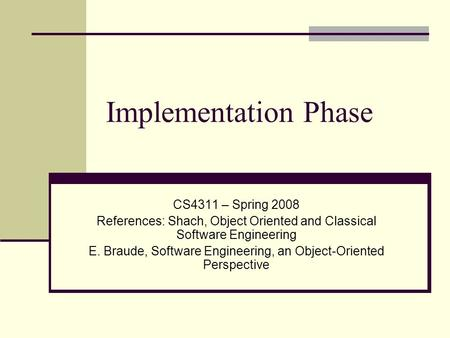Implementation Phase CS4311 – Spring 2008 References: Shach, Object Oriented and Classical Software Engineering E. Braude, Software Engineering, an Object-Oriented.