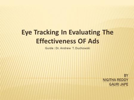 Eye Tracking In Evaluating The Effectiveness OF Ads Guide : Dr. Andrew T. Duchowski.