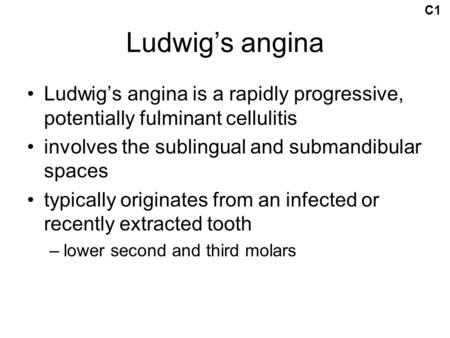 C1 Ludwig's angina Ludwig's angina is a rapidly progressive, potentially fulminant cellulitis involves the sublingual and submandibular spaces typically.