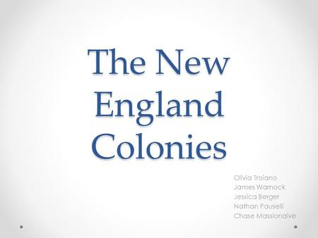 The New England Colonies Olivia Troiano James Warnock Jessica Berger Nathan Pauselli Chase Massionaive.