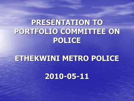 PRESENTATION TO PORTFOLIO COMMITTEE ON POLICE ETHEKWINI METRO POLICE 2010-05-11.