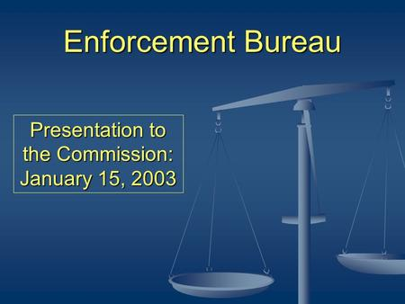 Enforcement Bureau Presentation to the Commission: January 15, 2003.