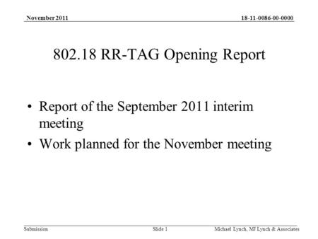 18-11-0086-00-0000 Submission November 2011 Michael Lynch, MJ Lynch & Associates 802.18 RR-TAG Opening Report Report of the September 2011 interim meeting.