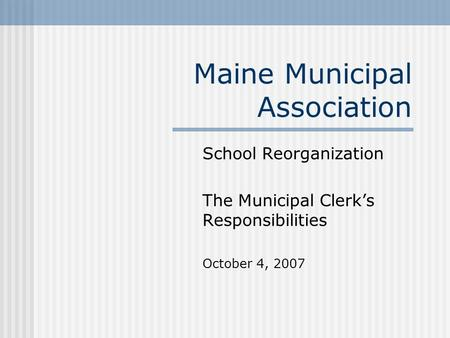 Maine Municipal Association School Reorganization The Municipal Clerk's Responsibilities October 4, 2007.