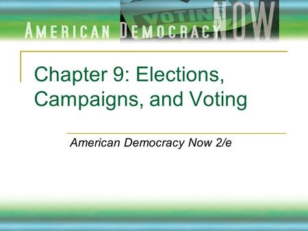 Chapter 9: Elections, Campaigns, and Voting American Democracy Now 2/e.