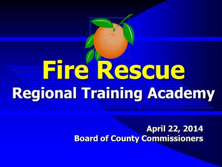 Fire Rescue Regional Training Academy April 22, 2014 Board of County Commissioners April 22, 2014 Board of County Commissioners.