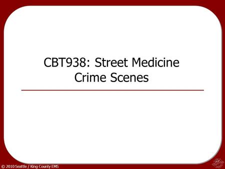 © 2010 Seattle / King County EMS CBT938: Street Medicine Crime Scenes.