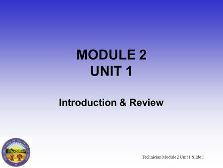 Technician Module 2 Unit 1 Slide 1 MODULE 2 UNIT 1 Introduction & Review.