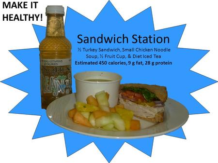 Sandwich Station ½ Turkey Sandwich, Small Chicken Noodle Soup, ½ Fruit Cup, & Diet Iced Tea Estimated 450 calories, 9 g fat, 28 g protein MAKE IT HEALTHY!