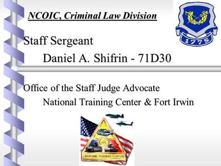 NCOIC, Criminal Law Division NCOIC, Criminal Law Division Staff Sergeant Staff Sergeant Daniel A. Shifrin - 71D30 Office of the Staff Judge Advocate Office.
