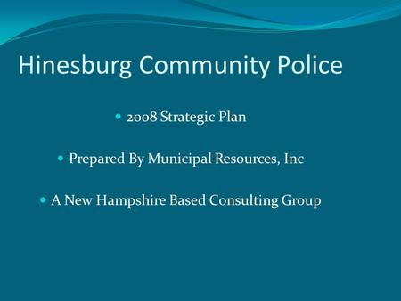 Hinesburg Community Police 2008 Strategic Plan Prepared By Municipal Resources, Inc A New Hampshire Based Consulting Group.