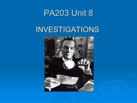 PA203 Unit 8 INVESTIGATIONS INVESTIGATIONS. Questions so far?  Get any late assignments in by Tuesday night for credit. Late assignments cannot be accepted.