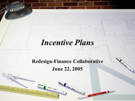 Incentive Plans Redesign-Finance Collaborative June 22, 2005.