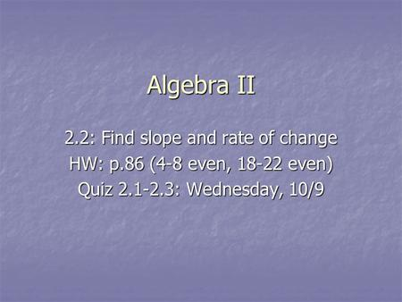 Algebra II 2.2: Find slope and rate of change HW: p.86 (4-8 even, 18-22 even) Quiz 2.1-2.3: Wednesday, 10/9.