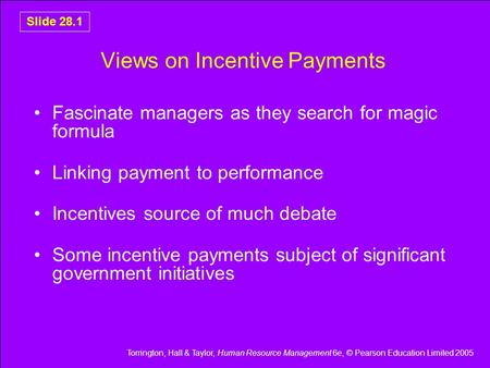 Torrington, Hall & Taylor, Human Resource Management 6e, © Pearson Education Limited 2005 Slide 28.1 Views on Incentive Payments Fascinate managers as.