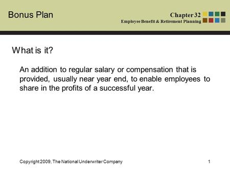 Bonus Plan Chapter 32 Employee Benefit & Retirement Planning Copyright 2009, The National Underwriter Company1 An addition to regular salary or compensation.