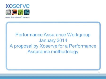 1 Performance Assurance Workgroup January 2014 A proposal by Xoserve for a Performance Assurance methodology.