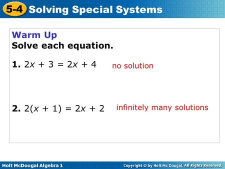 Holt McDougal Algebra 1 5-4 Solving Special Systems Warm Up Solve each equation. 1. 2x + 3 = 2x + 4 2. 2(x + 1) = 2x + 2 no solution infinitely many solutions.