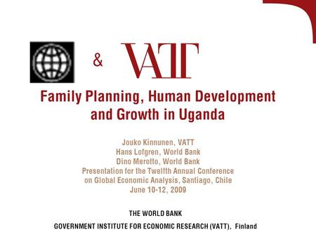 Family Planning, Human Development and Growth in Uganda Jouko Kinnunen, VATT Hans Lofgren, World Bank Dino Merotto, World Bank Presentation for the Twelfth.