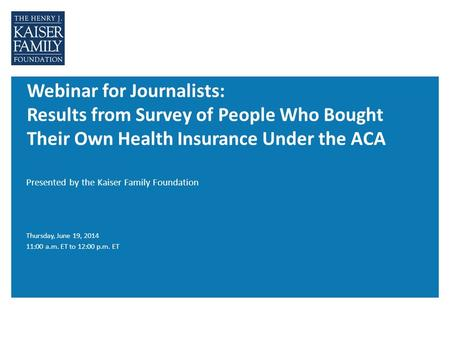 Webinar for Journalists: Results from Survey of People Who Bought Their Own Health Insurance Under the ACA Presented by the Kaiser Family Foundation Thursday,