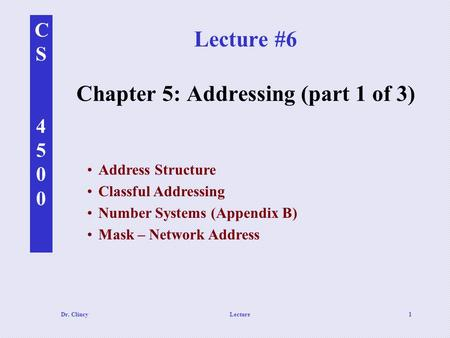 CS4500CS4500 Dr. ClincyLecture1 Lecture #6 Chapter 5: Addressing (part 1 of 3) Address Structure Classful Addressing Number Systems (Appendix B) Mask –